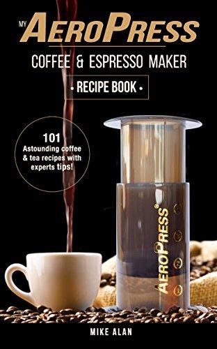 Tea Makers Appliances (My AeroPress Coffee & Espresso Maker Recipe Book: 101 Astounding Coffee and Tea Recipes with Expert Tips! (Coffee & Espresso Makers))