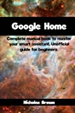 Google Home: Complete Manual Book to Master Your