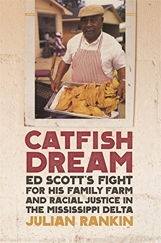 Catfish Dream: Ed Scott's Fight for His Family Farm and Racial Justice in the Mississippi Delta (Southern Foodways Alliance Studies in Culture, People, and Place Ser.) by Julian Rankin