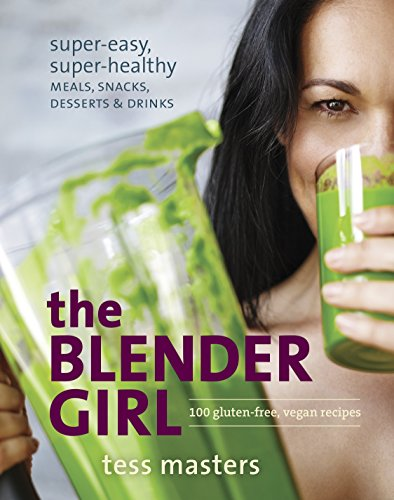 The Blender Girl: Super-Easy, Super-Healthy Meals, Snacks, Desserts, and Drinks--100 Gluten-Free, Vegan Recipes! by Tess Masters