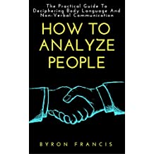 How To Analyze People : The Practical Guide To Deciphering Body Language And Non-Verbal Communication (English Edition)