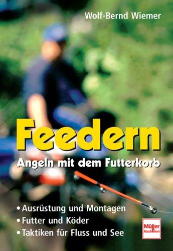 Feedern - Angeln mit dem Futterkorb: Ausrüstung und Montagen - Futter und Köder - Taktiken für Fluss und See