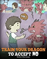 Train Your Dragon To Accept NO: Teach Your Dragon To Accept 'No' For An Answer. A Cute Children Story To Teach Kids About Disagreement, Emotions and Anger Management (My Dragon Books) (Volume 7)