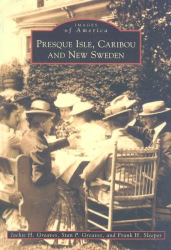 Presque Isle, Caribou and New Sweden (Images of America)