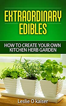 Extraordinary Edibles How To Create Your Own Kitchen Herb