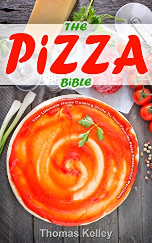 The Pizza Bible: The Ultimate Home Cooking Guide to Your Favorite Pizza Restaurant Recipes