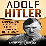 Adolf Hitler: A Captivating Guide to the Life of the Führer of Nazi Germany | Captivating History