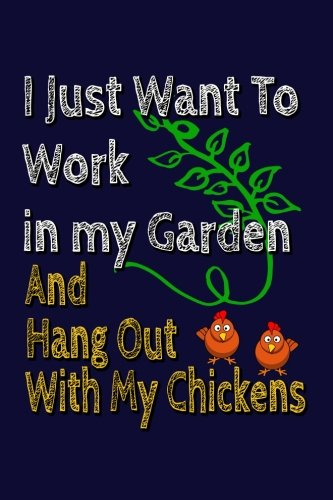 Download I Just Want To Work In My Garden And Hang Out With My Chickens: Gardener Writing Journal Lined, Diary, Notebook for Men & Women pdf epub