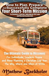 How to Plan, Prepare and Successfully Complete Your Short-Term Mission - For Volunteers, Churches, Independent STM Teams and Mission Organisations. Th
