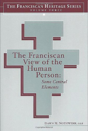 The Franciscan View of the Human Person: Some Central Elements (The Franciscan Heritage Series, Volume 3)