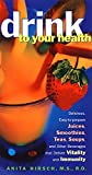img - for Drink to Your Health: Delicious, Easy-to-Prepare Juices, Smoothies, Teas, Soups, and Other Beverages that Deliver Vitality and Immunity book / textbook / text book