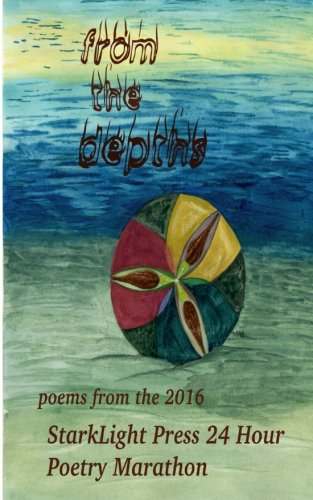 From the Depths: First Annual StarkLight Press 24 Hour Poetry Marathon (StarkLight Press Poetry Marathon) (Volume 1)