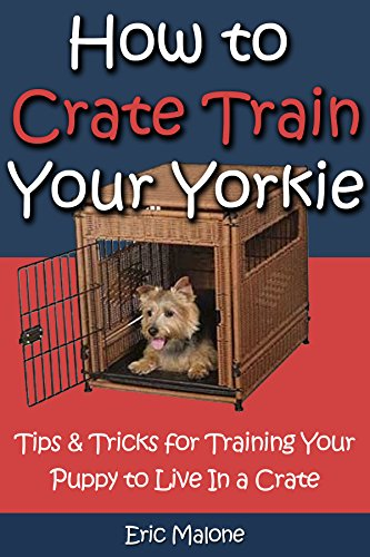 Training Dog Tips (How to Crate Train Your Yorkie: Tips & Tricks for Training Your Puppy to Live In a Crate)