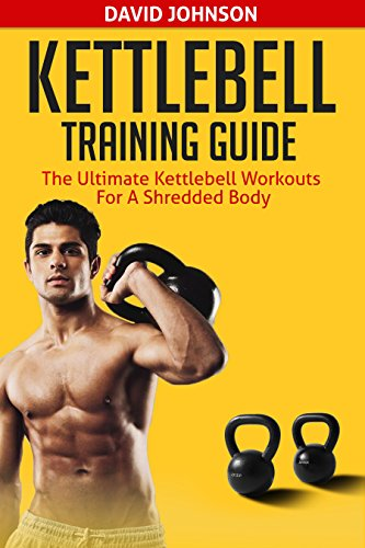 Kettlebell Training Guide: The Ultimate Kettlebell Workouts for a Shredded Body by [Johnson, David]