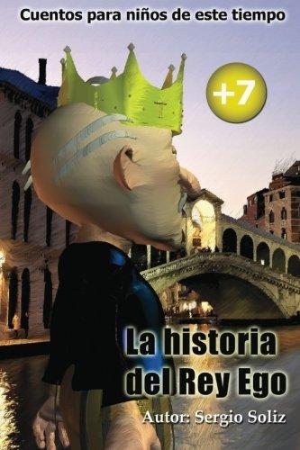 La historia del rey ego: Cuentos para niños de este tiempo (Volume 1) (Spanish Edition) [Sergio Soliz] (Tapa Blanda)