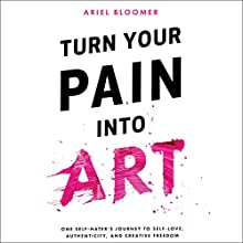 Turn Your Pain into Art Audiobook by Ariel Bloomer Narrated by Ariel Bloomer