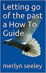 Letting go of the past a How To Guide