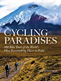 Cycling Paradises: 100 Bike Tours of the World s Most Breathtaking Places to Pedal