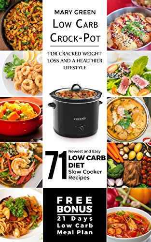 Low Carb Crock-Pot for Cracked Weight Loss and a Healthier Lifestyle: 71 Newest and Easy Low Carb Diet Slow Cooker Recipes (Free Bonus: 21 Days Low Carb Meal Plan)(Ketogenic Keto Paleo Atkins Diet) by Mary Green, Mary Healthy Foods Publishing Limited