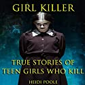 Girl Killer: True Stories of Teen Girls Who Kill Audiobook by Heidi Poole Narrated by Adrienne M Roberson