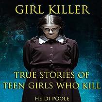 GIRL KILLER: TRUE STORIES OF TEEN GIRLS WHO KILL