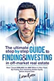 The Ultimate Step By Step Guide To Finding & Investing In Off-Market Real Estate: How I Turned $39,000 Into $50 Million In Nine Years By Finding And Unlocking Hidden Equity Before Anyone Else