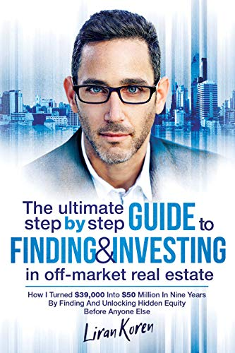 The Ultimate Step By Step Guide To Finding & Investing In Off-Market Real Estate: How I Turned $39,000 Into $50 Million In Nine Years By Finding And Unlocking Hidden Equity Before Anyone Else (Best Quad For The Money)