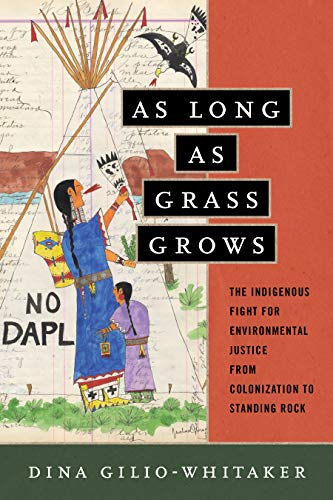As Long as Grass Grows: The Indigenous Fight for Environmental Justice, from Colonization to Standing Rock (American Indians American Justice)