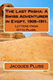 The Last Pasha: A Swiss Adventurer in Eygpt, 1909-1911.: Letters from Otto Pluss.
