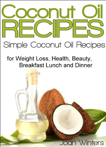 Coconut Oil Recipes: Simple Coconut Oil Recipes for Homemade Skin Care, Hair Care, Healthy Smoothies, Muffins, Soup, Salad, Chicken, Desserts Along With Weight Loss and Detoxification by Joan Winters