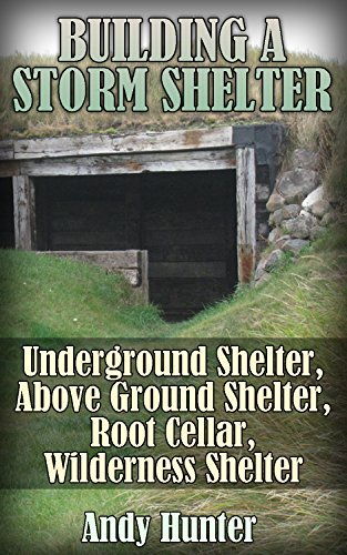 Building a Storm Shelter: Underground Shelter, Above Ground Shelter, Root Cellar, Wilderness Shelter: (Prepping, Survival Guide) by [Hunter, Andy ]