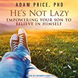 He's Not Lazy: Empowering Your Son to Believe in