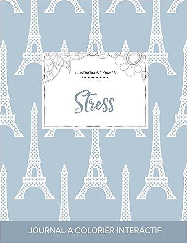 Télécharger en ligne Journal de Coloration Adulte: Stress (Illustrations Florales, Tour Eiffel) pdf ebook