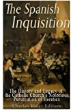The Spanish Inquisition: The History and Legacy of the Catholic Church's Notorious Persecution of Heretics