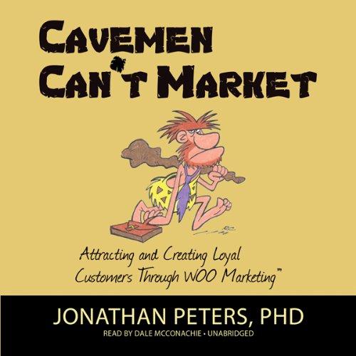 Cavemen Can't Market: Attracting, Conversing, and Creating Loyal Customers Using WOO Marketing