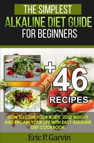 The Simplest Alkaline Diet Guide for Beginners + 46 Easy Recipes: How to Cure Your Body, Lose Weight And Regain Your Life with Easy Alkaline Diet Cookbook by Eric P. Garvin