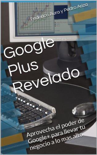 Google Plus revelado: Aprovecha el poder de Google+ para llevar tu negocio a lo mas alto (Spanish Edition)