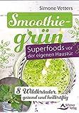 Smoothiegrün - Superfoods vor der eigenen Haustür: 8 Wildkräuter, gesund und heilkräftig
