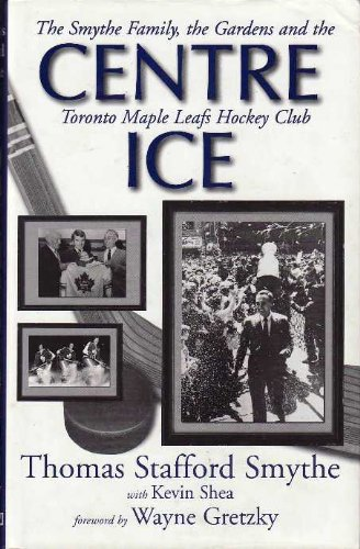 CENTRE ICE:  The Smythe Family, the Gardens and the Toronto Maple Leafs Hockey Club pdf