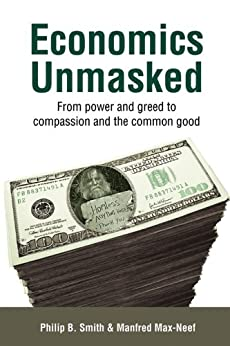Economics Unmasked: From Power and Greed to Compassion and the Common Good (Berlin Technologie Hub Eco pack) by [Smith, Philip B., Manfred Max-Neef]