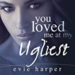 You Loved Me at My Ugliest | Evie Harper