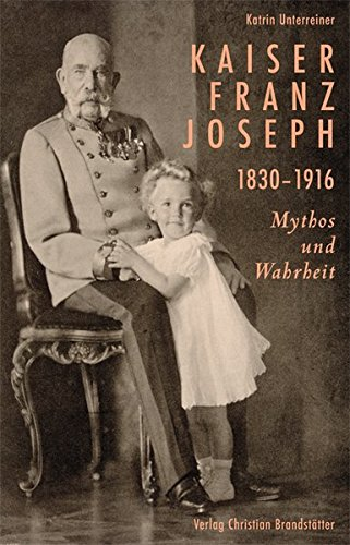 Kaiser Franz Joseph. 1830-1916 Mythos und Wahrheit