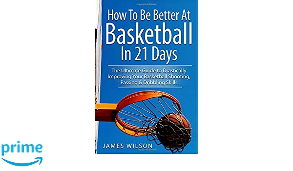 How to Be Better At Basketball in 21 days: The Ultimate Guide to Drastically Improving Your Basketball Shooting, Passing and Dribbling Skills: Amazon.es: ...