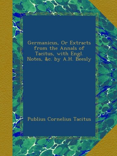 Germanicus, Or Extracts from the Annals of Tacitus, with Engl. Notes, &c. by A.H. Beesly