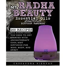 My Radha Beauty Essential Oils Aromatherapy Diffuser Handbook: 200 Recipes And Everything You Need To Get Started With Aromatherapy Cool Mist Diffusion For Mind, Body, And Spirit