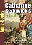 Catharine Sedgwick's Collected Works:  7 Works, A New England Tale, Live and Let Live, The Poor Rich Man, and the Rich Poor Man!