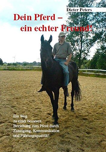 Dein Pferd - ein echter Freund!: Ein Weg zu einer besseren Beziehung zum Pferd durch Zuneigung, Kommunikation und Führungsqualität!