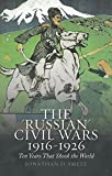 """The """"Russian"""" Civil Wars, 1916-1926: Ten Years That Shook the World"""