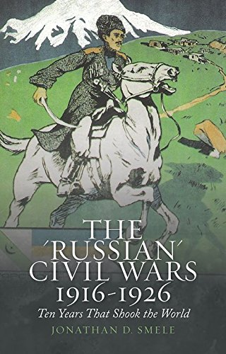The Russian Civil Wars, 1916-1926: Ten Years That Shook the World