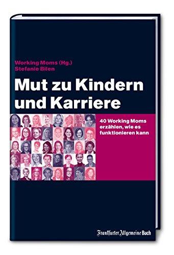 Mut zu Kindern und Karriere: 40 Working Moms erzählen, wie es funktionieren kann (Job & Karriere)